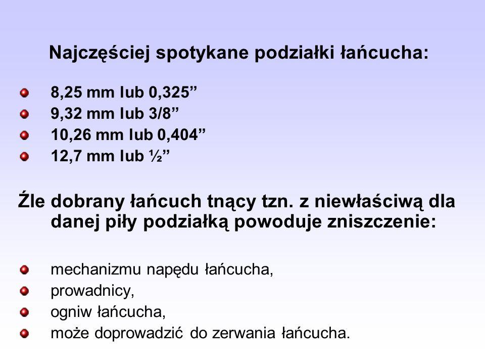Najczęściej spotykane podziałki łańcucha: 8,25 mm lub 0,325 9,32 mm lub 3/8 10,26 mm lub 0,404 12,7 mm lub ½ Źle dobrany łańcuch tnący tzn. z niewłaśc