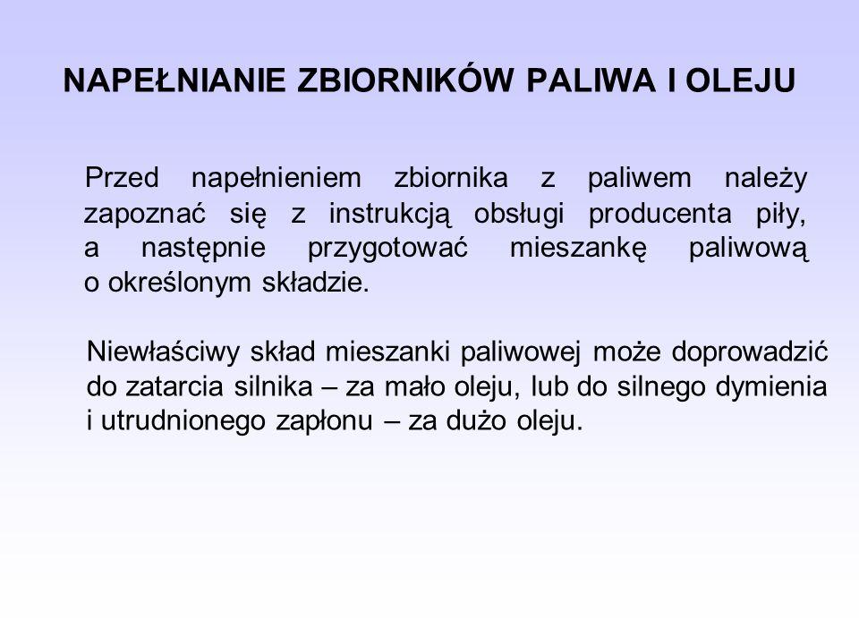 NAPEŁNIANIE ZBIORNIKÓW PALIWA I OLEJU Przed napełnieniem zbiornika z paliwem należy zapoznać się z instrukcją obsługi producenta piły, a następnie prz