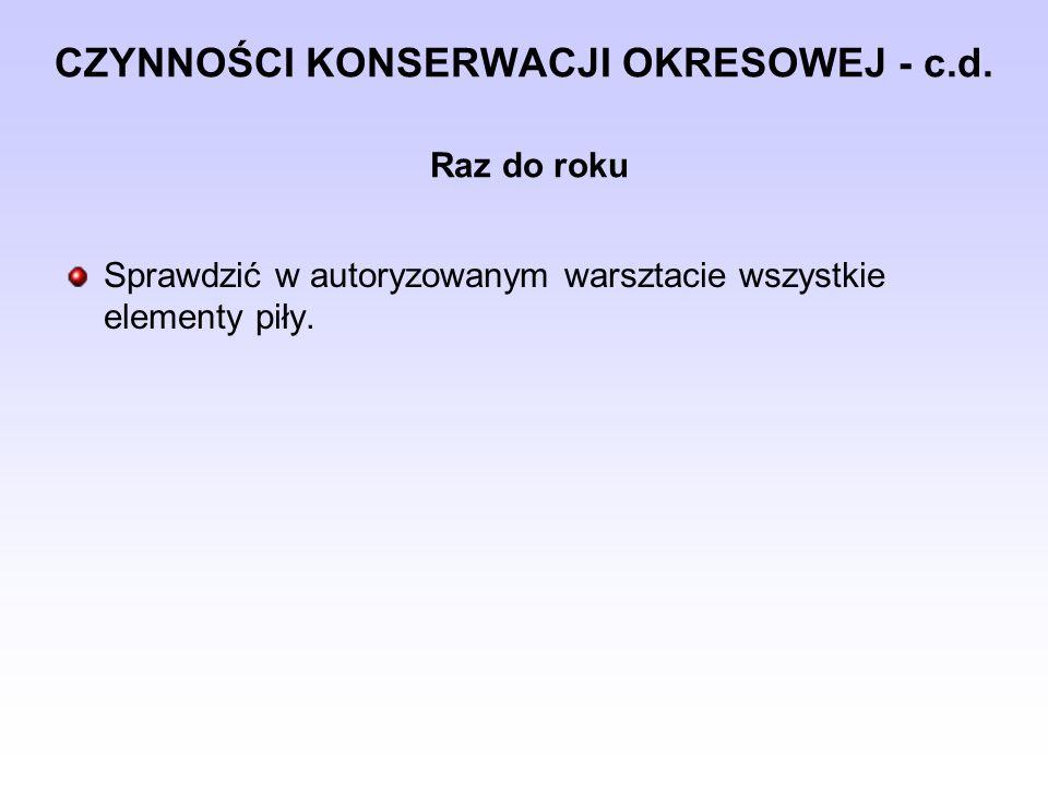 CZYNNOŚCI KONSERWACJI OKRESOWEJ - c.d. Raz do roku Sprawdzić w autoryzowanym warsztacie wszystkie elementy piły.