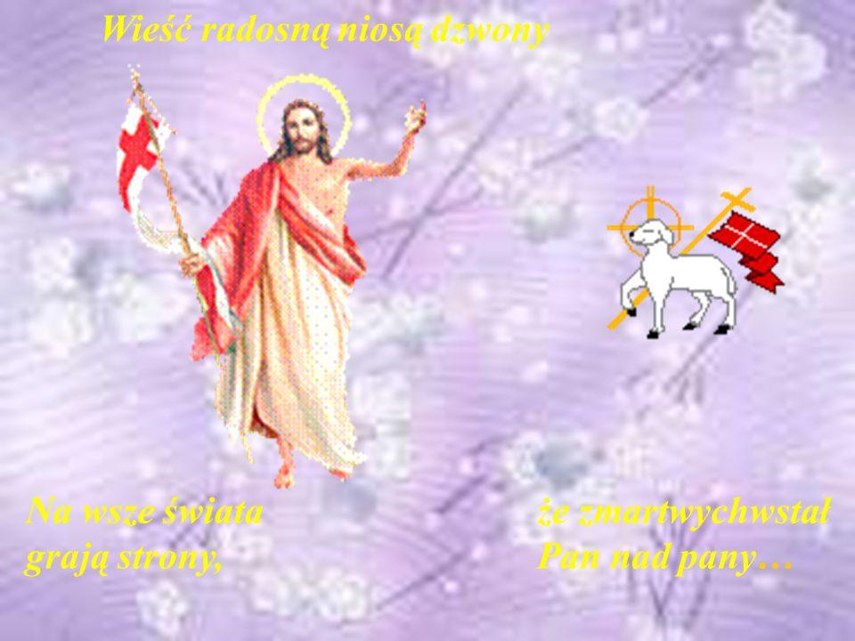 Wieść radosną niosą dzwony Na wsze świata grają strony, że zmartwychwstał Pan nad pany…