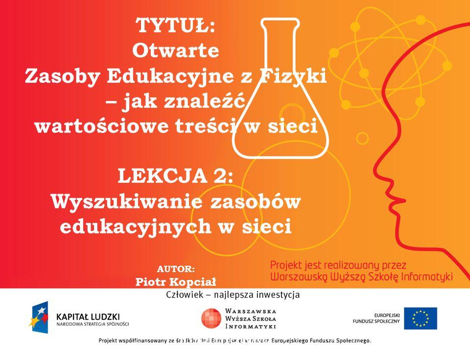 2 TYTUŁ: Otwarte Zasoby Edukacyjne z Fizyki – jak znaleźć wartościowe treści w sieci LEKCJA 2: Wyszukiwanie zasobów edukacyjnych w sieci AUTOR: Piotr Kopciał