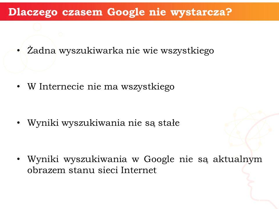 Dlaczego czasem Google nie wystarcza? Żadna wyszukiwarka nie wie wszystkiego W Internecie nie ma wszystkiego Wyniki wyszukiwania nie są stałe Wyniki w