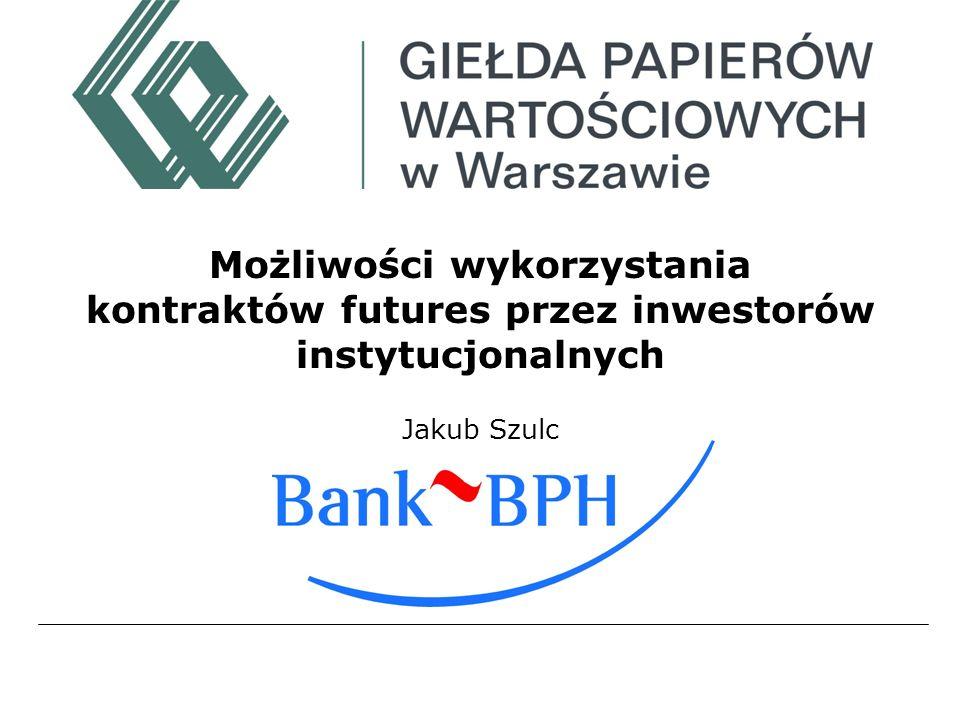 Możliwości wykorzystania kontraktów futures przez inwestorów instytucjonalnych Jakub Szulc