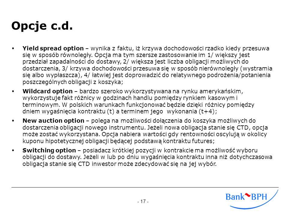- 17 - Opcje c.d. Yield spread option – wynika z faktu, iż krzywa dochodowości rzadko kiedy przesuwa się w sposób równoległy. Opcja ma tym szersze zas