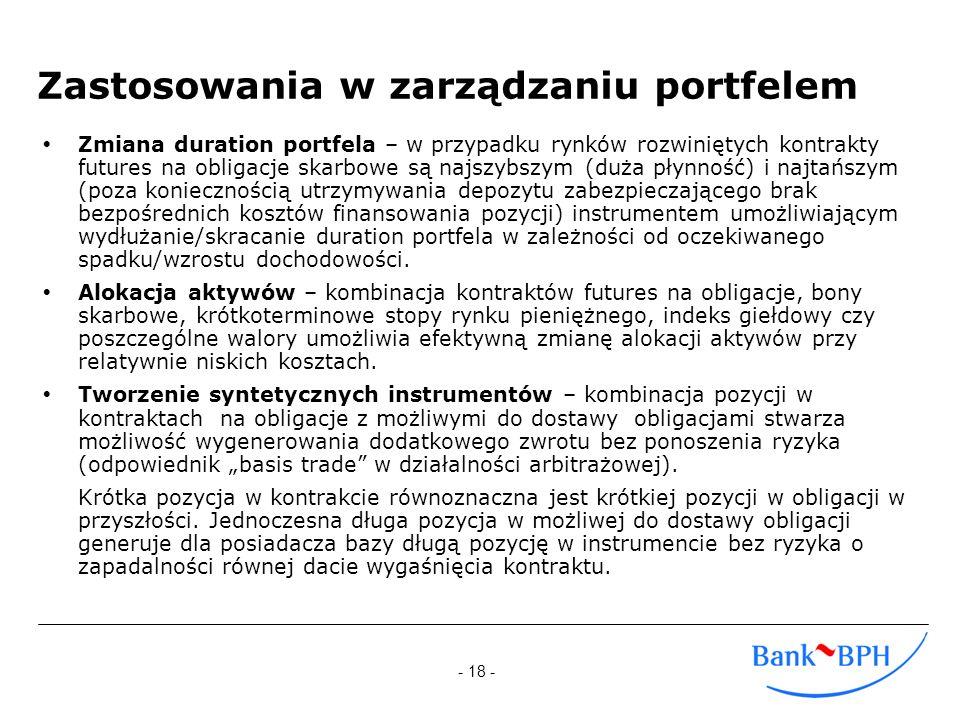 - 18 - Zastosowania w zarządzaniu portfelem Zmiana duration portfela – w przypadku rynków rozwiniętych kontrakty futures na obligacje skarbowe są najs