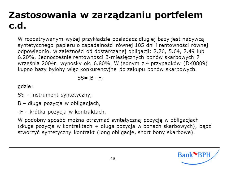 - 19 - Zastosowania w zarządzaniu portfelem c.d. W rozpatrywanym wyżej przykładzie posiadacz długiej bazy jest nabywcą syntetycznego papieru o zapadal
