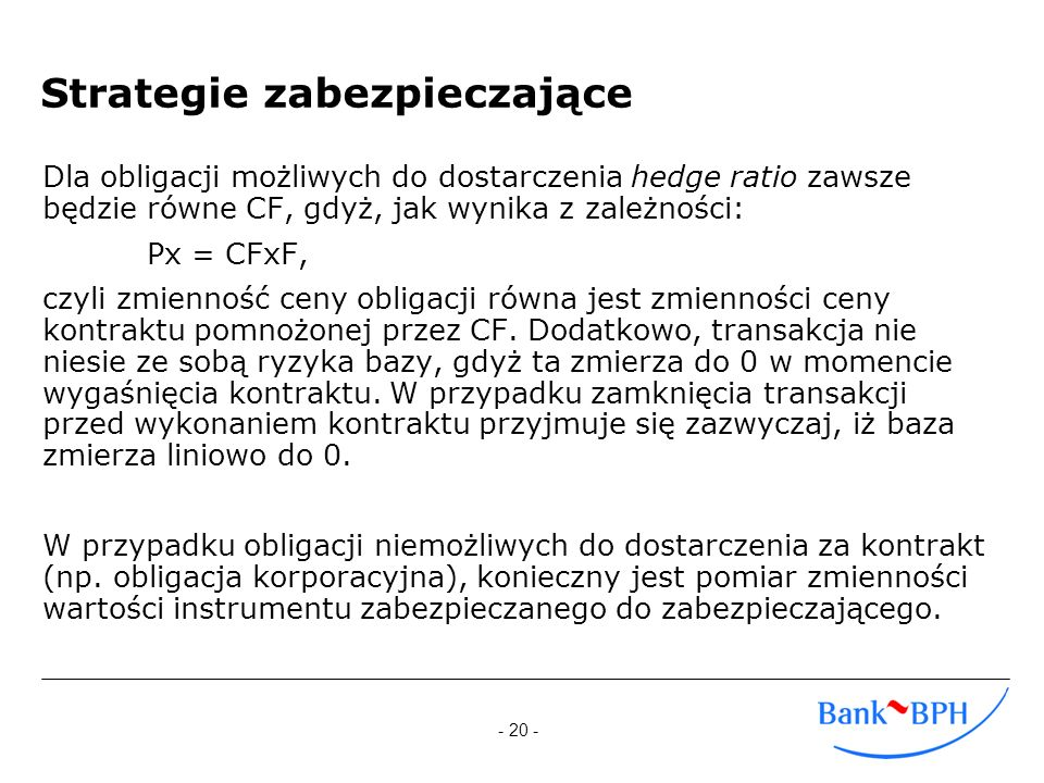 - 20 - Strategie zabezpieczające Dla obligacji możliwych do dostarczenia hedge ratio zawsze będzie równe CF, gdyż, jak wynika z zależności: Px = CFxF,