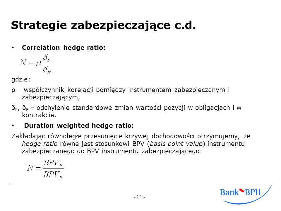 - 21 - Strategie zabezpieczające c.d. Correlation hedge ratio: gdzie: ρ – współczynnik korelacji pomiędzy instrumentem zabezpieczanym i zabezpieczając