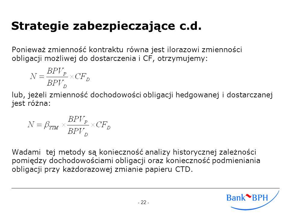 - 22 - Strategie zabezpieczające c.d. Ponieważ zmienność kontraktu równa jest ilorazowi zmienności obligacji możliwej do dostarczenia i CF, otrzymujem