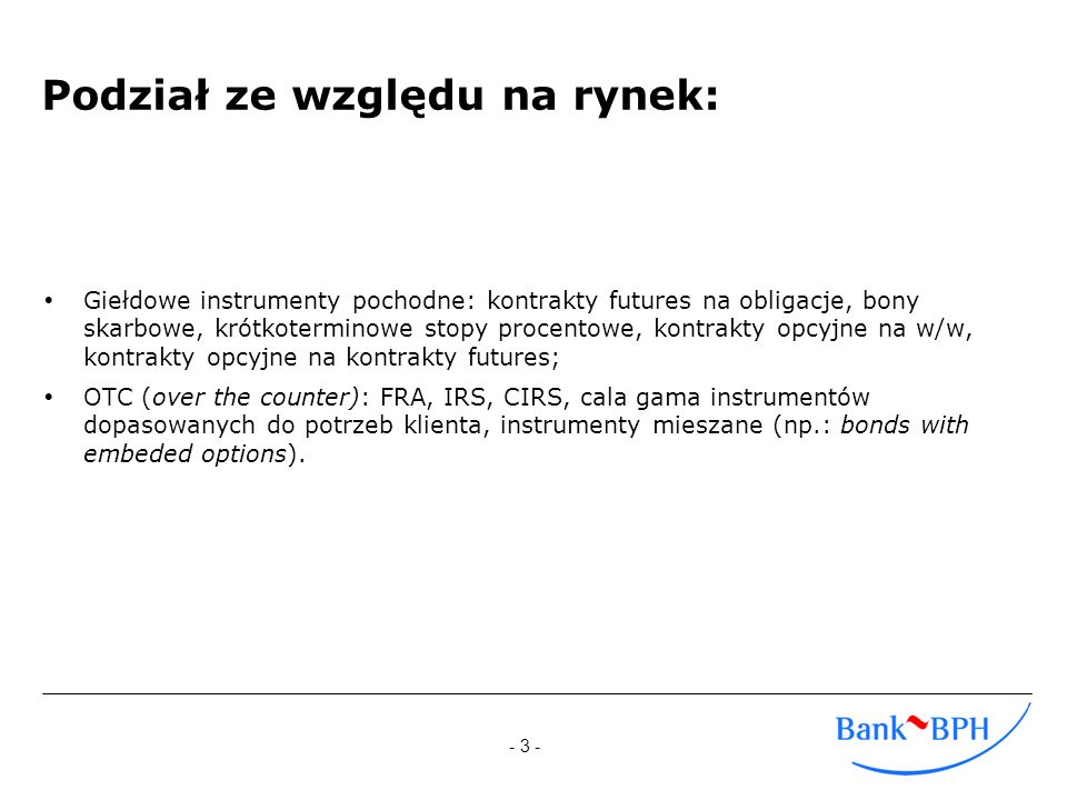 - 4 - Podobieństwa i różnice instrumentów giełdowych i OTC: GiełdoweOTC Instrument bazowy Stopa procentowa, przyszła cena aktywu bezpośrednio związanego z poziomem stóp procentowych Standaryzacja: Bardzo wysoka, brak indywidualnych rozwiązań Obok instrumentów wystandaryzowanych (instrumenty plain vanilla: kontrakty FRA, IRS), także produkty całkowicie dopasowane do potrzeb klienta Płynność:Bardzo wysoka Wysoka tylko w przypadku instrumentów standardowych Baza inwestorów: Poza legislacyjnymi, brak ograniczeń w dostępie do rynku, niskie wymagania kapitałowe dodatkowo zwiększają atrakcyjność Zdecydowanie węższa – wynik mniejszej płynności, obciążeń kredytowych Ryzyko kredytowe: Minimalizowane przez izbę clearingową gwarantującą rozliczenie transakcji Ponoszone każdorazowo przy wchodzeniu w transakcję Rodzaje transakcji Inwestycja, hedging, spekulacja, arbitraż Poza produktami plain vanilla arbitraż i spekulacja w zasadzie wyłączone
