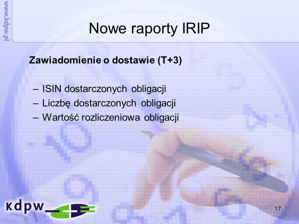 17 Nowe raporty IRIP Zawiadomienie o dostawie (T+3) –ISIN dostarczonych obligacji –Liczbę dostarczonych obligacji –Wartość rozliczeniowa obligacji