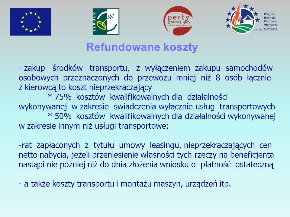 Refundowane koszty - zakup środków transportu, z wyłączeniem zakupu samochodów osobowych przeznaczonych do przewozu mniej niż 8 osób łącznie z kierowcą to koszt nieprzekraczający * 75% kosztów kwalifikowalnych dla działalności wykonywanej w zakresie świadczenia wyłącznie usług transportowych * 50% kosztów kwalifikowalnych dla działalności wykonywanej w zakresie innym niż usługi transportowe; -rat zapłaconych z tytułu umowy leasingu, nieprzekraczających cen netto nabycia, jeżeli przeniesienie własności tych rzeczy na beneficjenta nastąpi nie później niż do dnia złożenia wniosku o płatność ostateczną - a także koszty transportu i montażu maszyn, urządzeń itp.