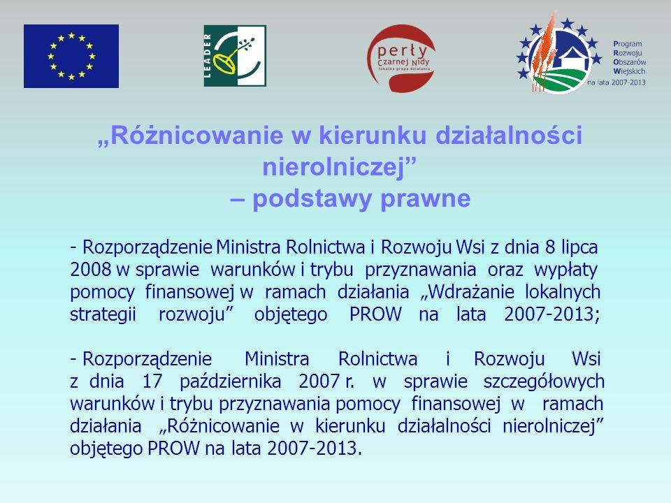 Różnicowanie w kierunku działalności nierolniczej – podstawy prawne - Rozporządzenie Ministra Rolnictwa i Rozwoju Wsi z dnia 8 lipca 2008 w sprawie warunków i trybu przyznawania oraz wypłaty pomocy finansowej w ramach działania Wdrażanie lokalnych strategii rozwoju objętego PROW na lata 2007-2013; - Rozporządzenie Ministra Rolnictwa i Rozwoju Wsi z dnia 17 października 2007 r.