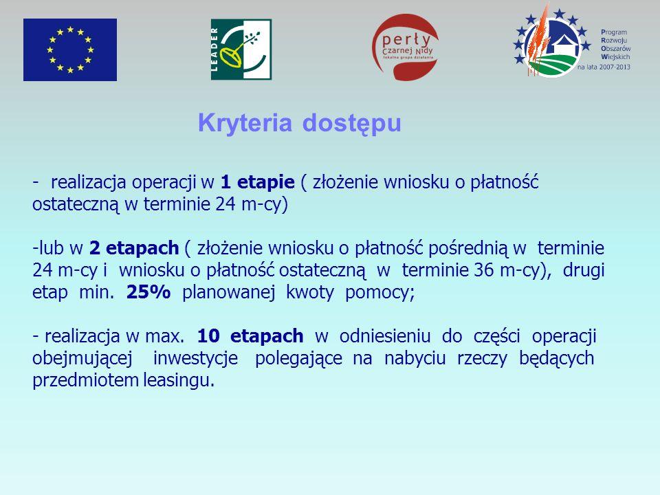 Kryteria dostępu - realizacja operacji w 1 etapie ( złożenie wniosku o płatność ostateczną w terminie 24 m-cy) -lub w 2 etapach ( złożenie wniosku o płatność pośrednią w terminie 24 m-cy i wniosku o płatność ostateczną w terminie 36 m-cy), drugi etap min.