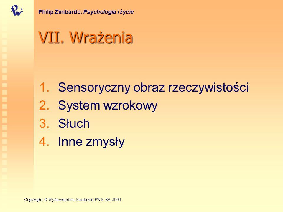 VII. Wrażenia 1. 1.Sensoryczny obraz rzeczywistości 2. 2.System wzrokowy 3. 3.Słuch 4. 4.Inne zmysły Philip Zimbardo, Psychologia i życie Copyright ©