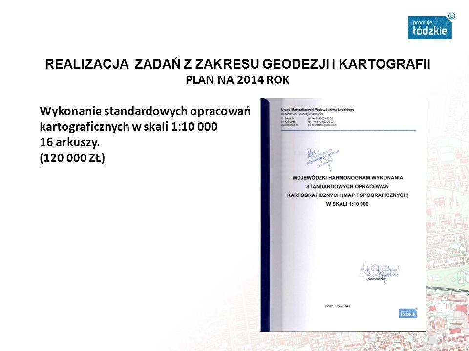 REALIZACJA ZADAŃ Z ZAKRESU GEODEZJI I KARTOGRAFII PLAN NA 2014 ROK Wykonanie standardowych opracowań kartograficznych w skali 1:10 000 16 arkuszy.