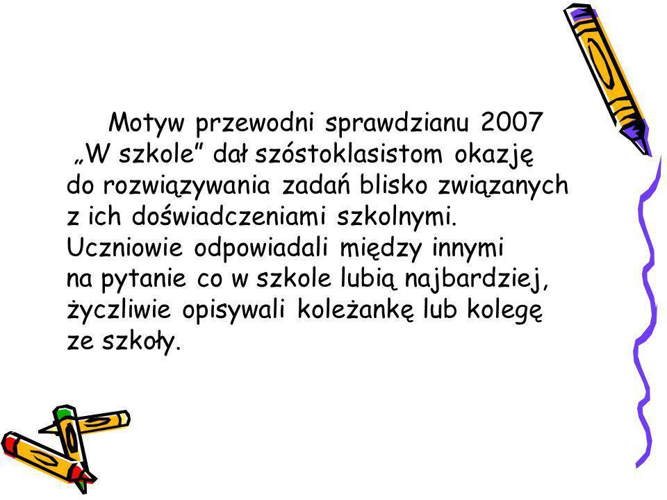 Motyw przewodni sprawdzianu 2007 W szkole dał szóstoklasistom okazję do rozwiązywania zadań blisko związanych z ich doświadczeniami szkolnymi. Uczniow