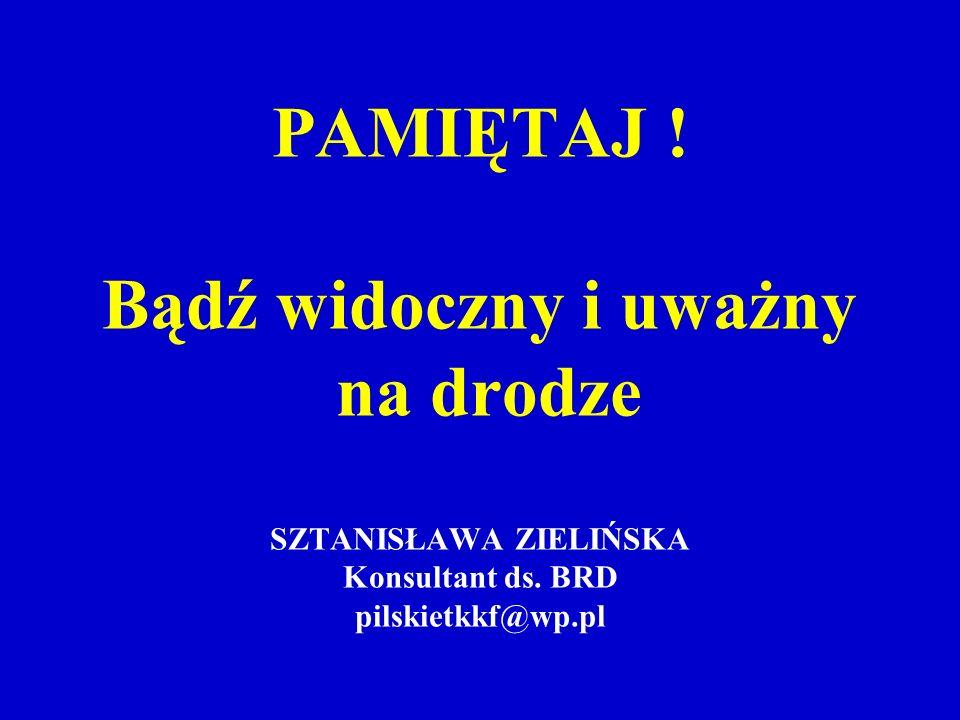 PAMIĘTAJ ! Bądź widoczny i uważny na drodze SZTANISŁAWA ZIELIŃSKA Konsultant ds. BRD pilskietkkf@wp.pl
