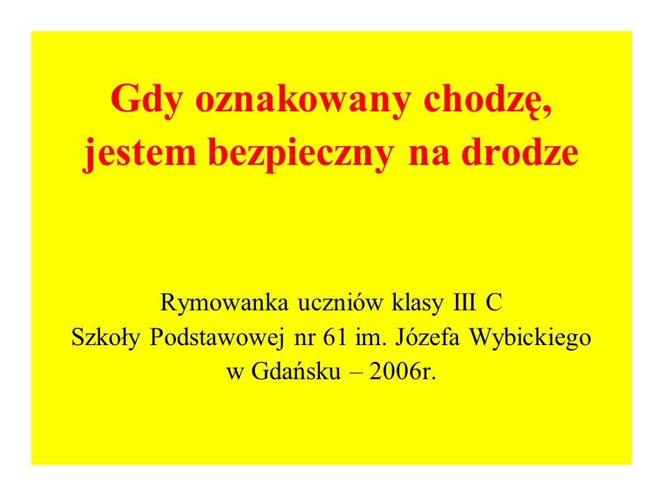Gdy oznakowany chodzę, jestem bezpieczny na drodze Rymowanka uczniów klasy III C Szkoły Podstawowej nr 61 im. Józefa Wybickiego w Gdańsku – 2006r.