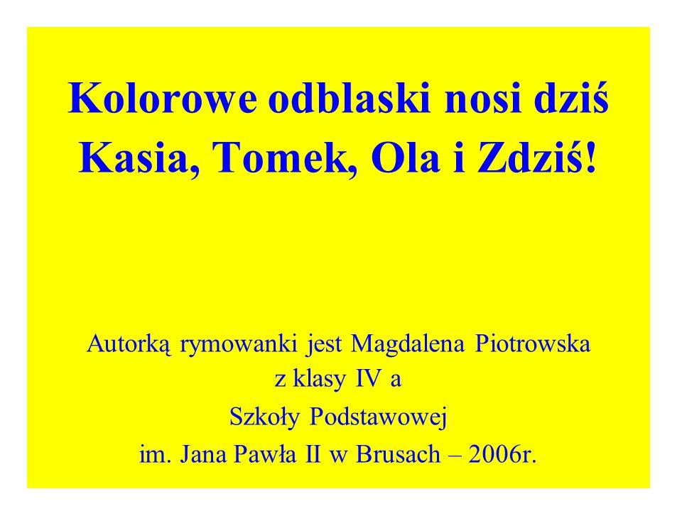 Kolorowe odblaski nosi dziś Kasia, Tomek, Ola i Zdziś! Autorką rymowanki jest Magdalena Piotrowska z klasy IV a Szkoły Podstawowej im. Jana Pawła II w