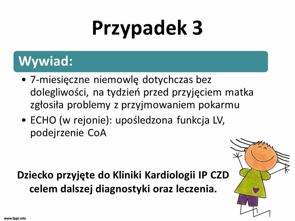 Dziecko przyjęte do Kliniki Kardiologii IP CZD celem dalszej diagnostyki oraz leczenia. Wywiad: 7-miesięczne niemowlę dotychczas bez dolegliwości, na