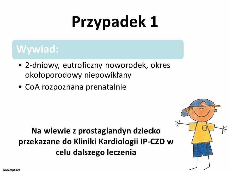 Wywiad: 2-dniowy, eutroficzny noworodek, okres okołoporodowy niepowikłany CoA rozpoznana prenatalnie Na wlewie z prostaglandyn dziecko przekazane do K