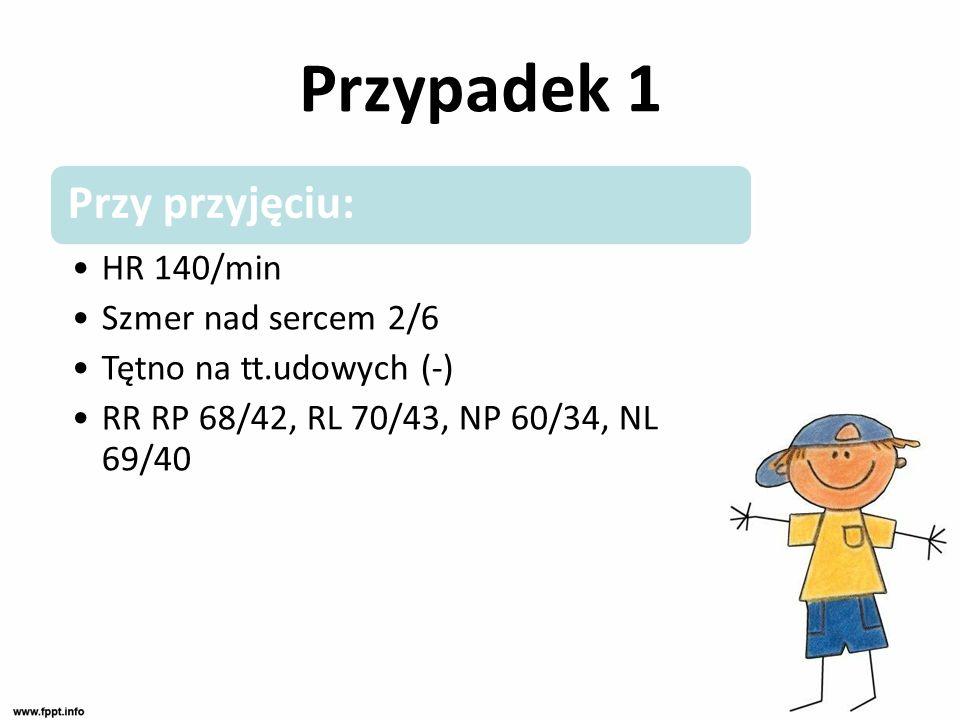 Przypadek 1 Przy przyjęciu: HR 140/min Szmer nad sercem 2/6 Tętno na tt.udowych (-) RR RP 68/42, RL 70/43, NP 60/34, NL 69/40