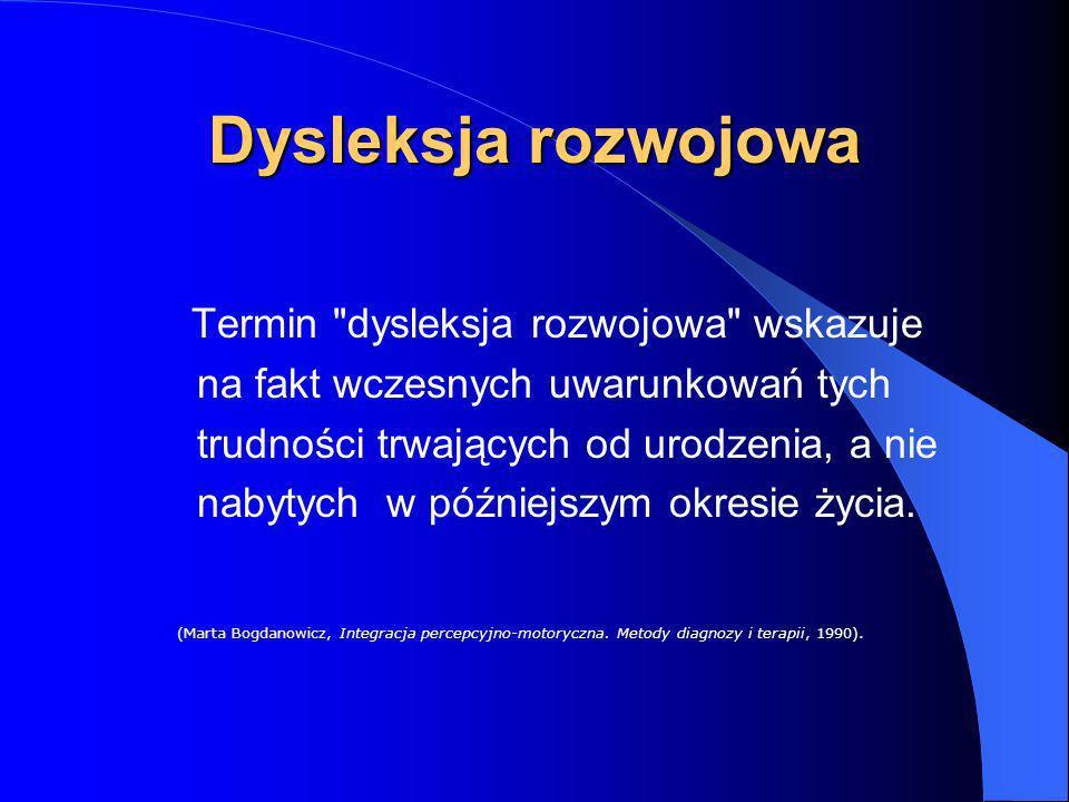 Dysleksja rozwojowa T ermin dysleksja rozwojowa wskazuje na fakt wczesnych uwarunkowań tych trudności trwających od urodzenia, a nie nabytych w późniejszym okresie życia.