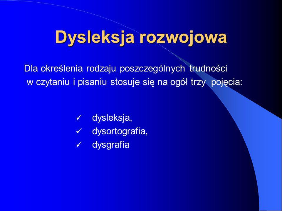 Dysleksja rozwojowa Dla określenia rodzaju poszczególnych trudności w czytaniu i pisaniu stosuje się na ogół trzy pojęcia: dysleksja, dysortografia, dysgrafia