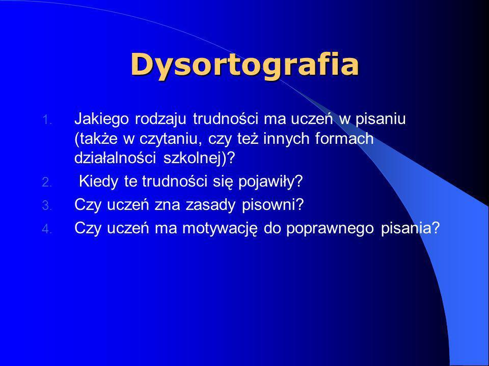 Dysortografia występuje od początku nauki szkolnej, ma prawidłowy rozwoju umysłowym, pismo wykazuje różnego rodzaju odstępstwa od prawidłowego zapisu