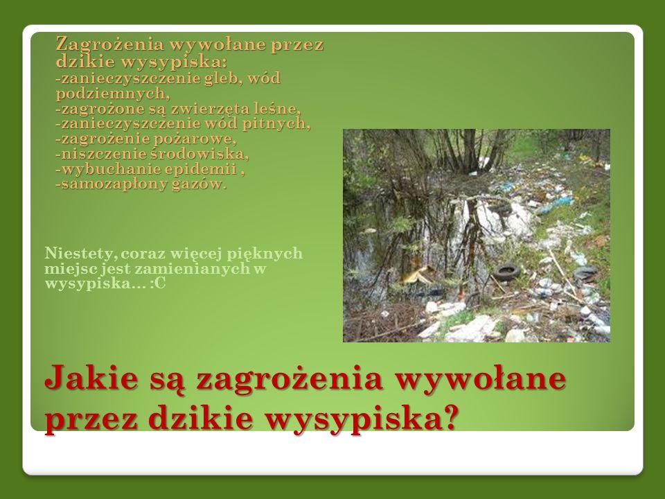 Jakie są zagrożenia wywołane przez dzikie wysypiska? Zagrożenia wywołane przez dzikie wysypiska: -zanieczyszczenie gleb, wód podziemnych, -zagrożone s