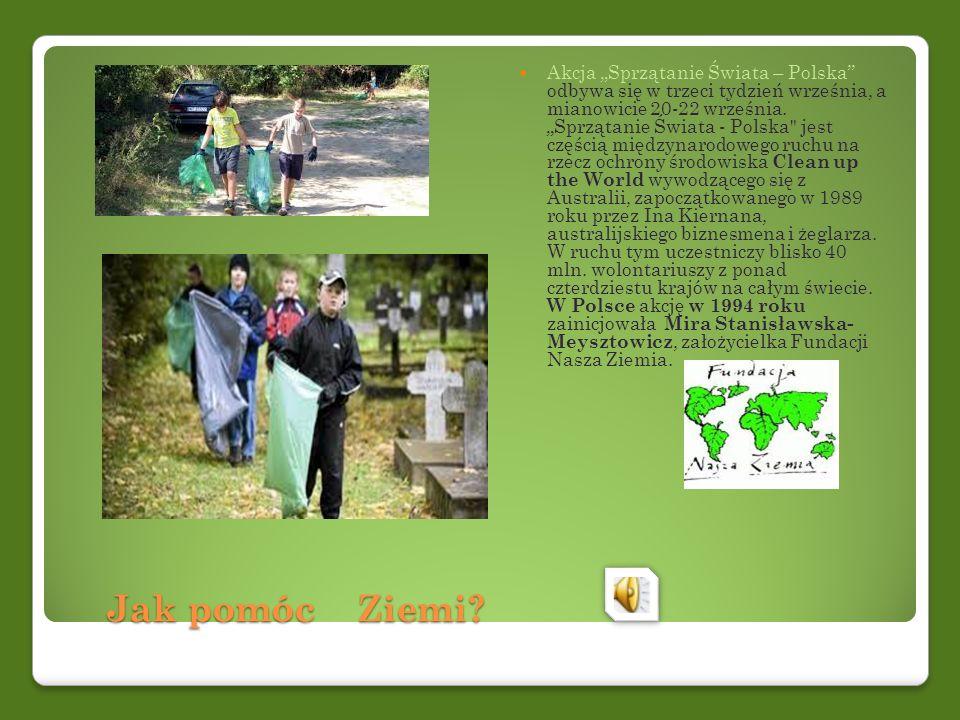 Jak pomóc Ziemi? Jak pomóc Ziemi? Akcja Sprzątanie Świata – Polska odbywa się w trzeci tydzień września, a mianowicie 20-22 września. Sprzątanie Świat