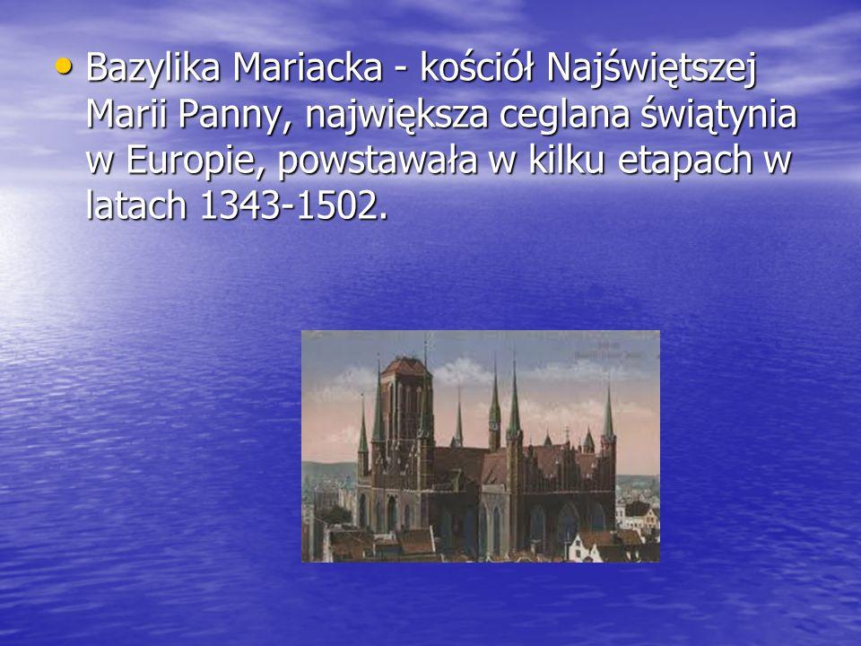 Bazylika Mariacka - kościół Najświętszej Marii Panny, największa ceglana świątynia w Europie, powstawała w kilku etapach w latach 1343-1502. Bazylika