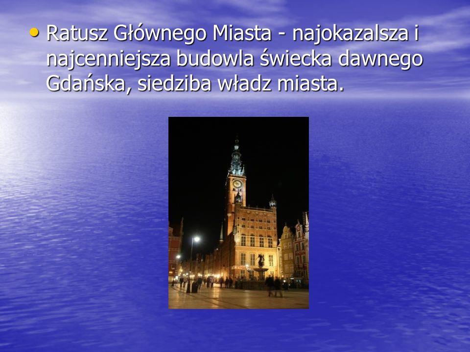 Ratusz Głównego Miasta - najokazalsza i najcenniejsza budowla świecka dawnego Gdańska, siedziba władz miasta. Ratusz Głównego Miasta - najokazalsza i