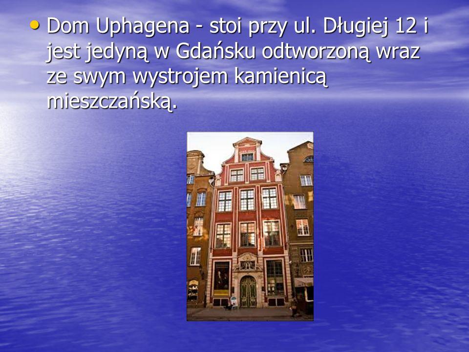 Dom Uphagena - stoi przy ul. Długiej 12 i jest jedyną w Gdańsku odtworzoną wraz ze swym wystrojem kamienicą mieszczańską. Dom Uphagena - stoi przy ul.