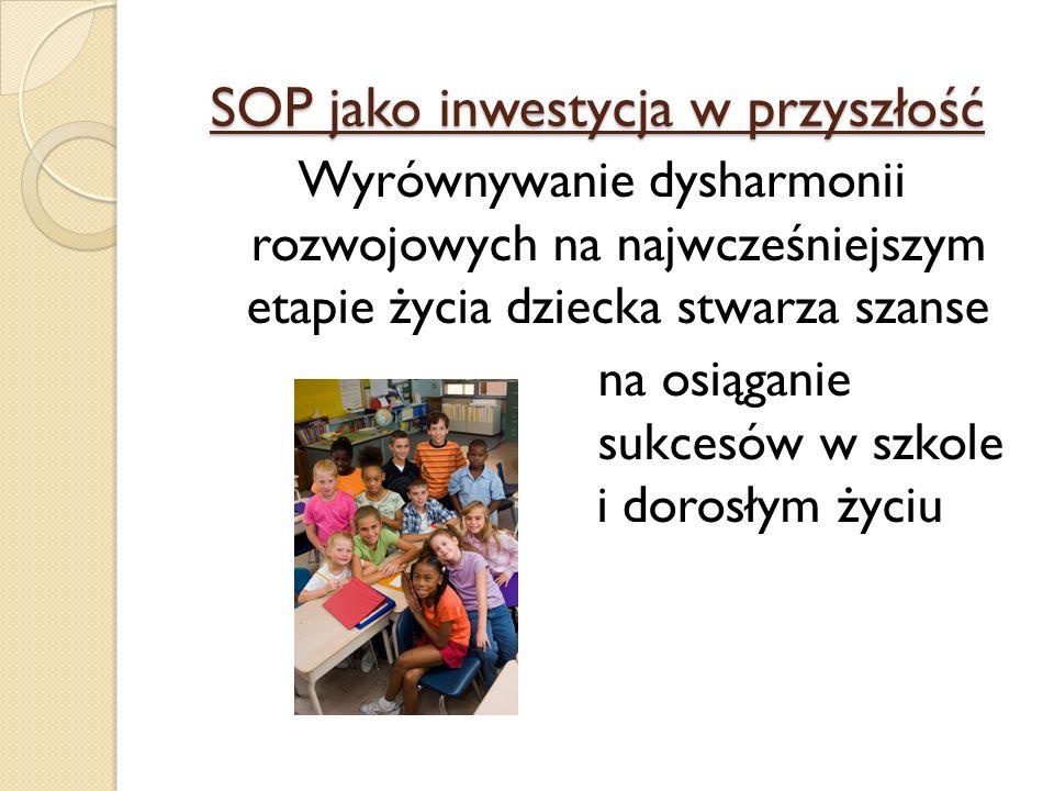SOP jako inwestycja w przyszłość Wyrównywanie dysharmonii rozwojowych na najwcześniejszym etapie życia dziecka stwarza szanse na osiąganie sukcesów w