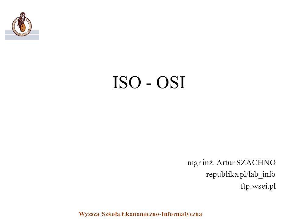 Wyższa Szkoła Ekonomiczno-Informatyczna ISO - OSI mgr inż. Artur SZACHNO republika.pl/lab_info ftp.wsei.pl