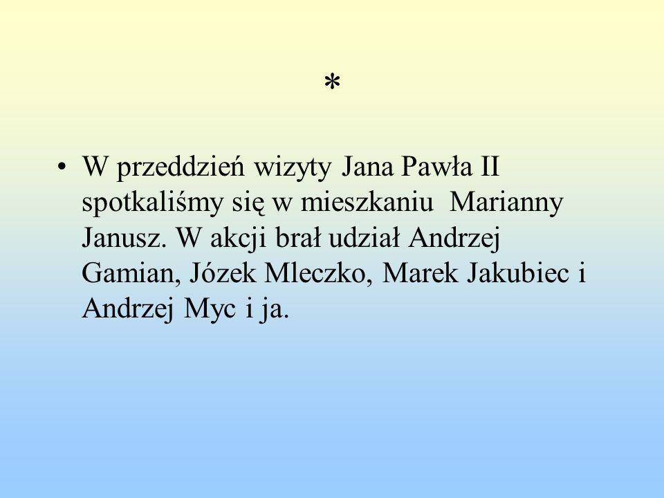 * W przeddzień wizyty Jana Pawła II spotkaliśmy się w mieszkaniu Marianny Janusz. W akcji brał udział Andrzej Gamian, Józek Mleczko, Marek Jakubiec i