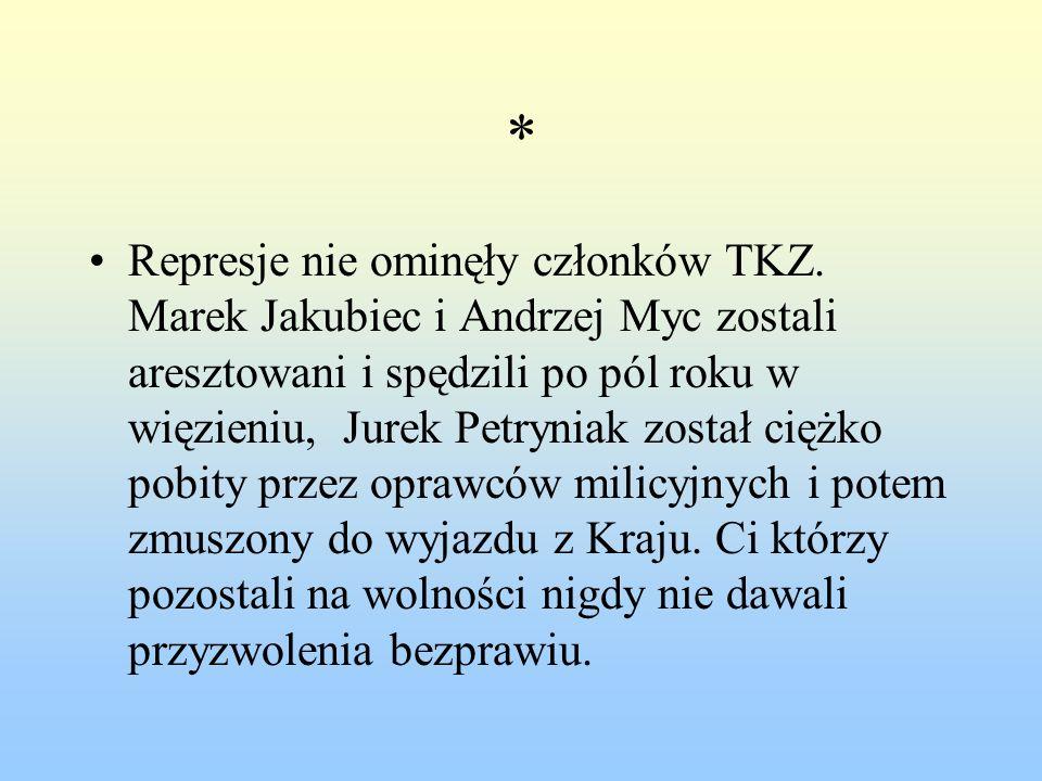 * Represje nie ominęły członków TKZ. Marek Jakubiec i Andrzej Myc zostali aresztowani i spędzili po pól roku w więzieniu, Jurek Petryniak został ciężk