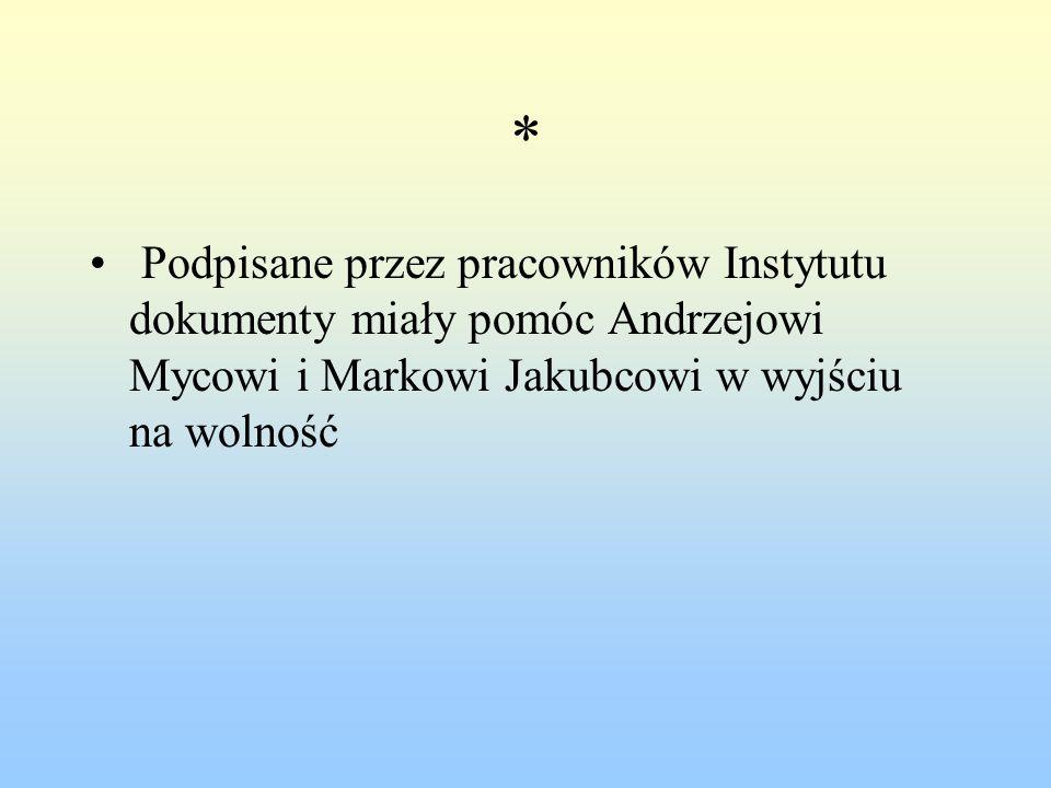 * Podpisane przez pracowników Instytutu dokumenty miały pomóc Andrzejowi Mycowi i Markowi Jakubcowi w wyjściu na wolność