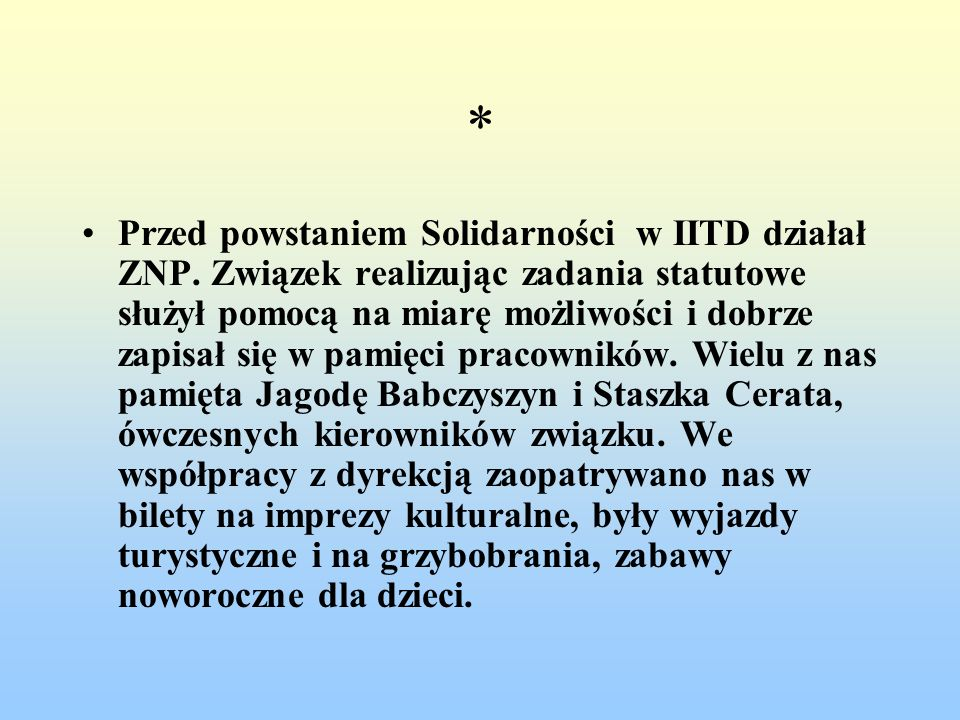 * Przed powstaniem Solidarności w IITD działał ZNP. Związek realizując zadania statutowe służył pomocą na miarę możliwości i dobrze zapisał się w pami