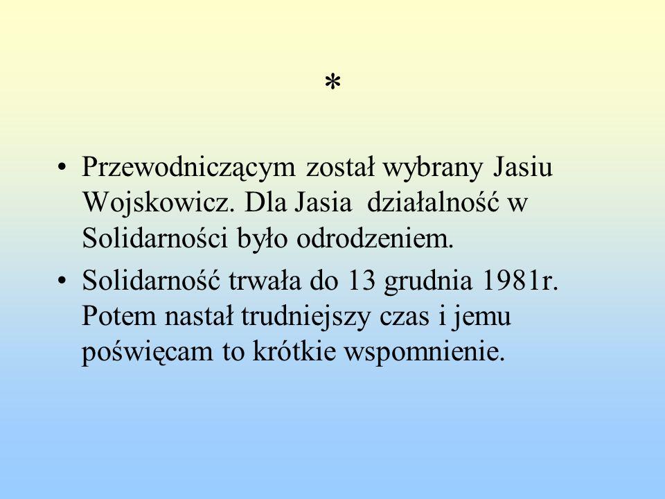 * Przewodniczącym został wybrany Jasiu Wojskowicz. Dla Jasia działalność w Solidarności było odrodzeniem. Solidarność trwała do 13 grudnia 1981r. Pote