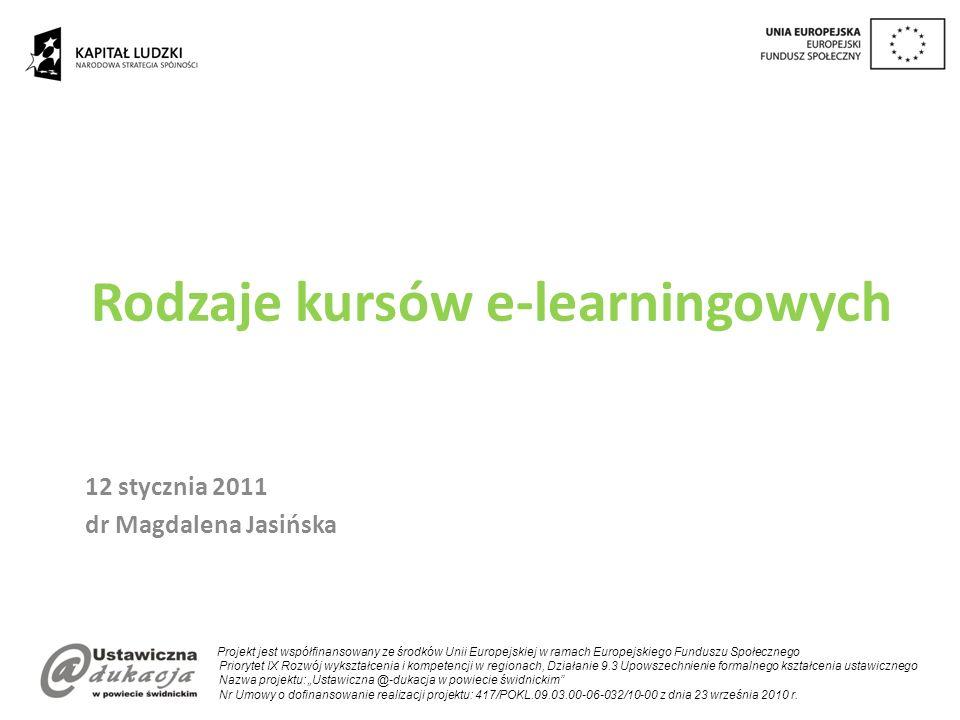 Rodzaje kursów e-learningowych 12 stycznia 2011 dr Magdalena Jasińska Projekt jest współfinansowany ze środków Unii Europejskiej w ramach Europejskiego Funduszu Społecznego Priorytet IX Rozwój wykształcenia i kompetencji w regionach, Działanie 9.3 Upowszechnienie formalnego kształcenia ustawicznego Nazwa projektu: Ustawiczna @-dukacja w powiecie świdnickim Nr Umowy o dofinansowanie realizacji projektu: 417/POKL.09.03.00-06-032/10-00 z dnia 23 września 2010 r.