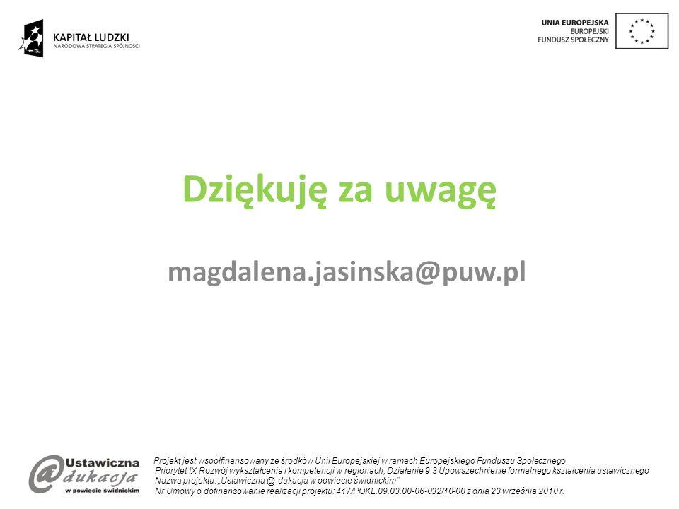 Dziękuję za uwagę magdalena.jasinska@puw.pl Projekt jest współfinansowany ze środków Unii Europejskiej w ramach Europejskiego Funduszu Społecznego Priorytet IX Rozwój wykształcenia i kompetencji w regionach, Działanie 9.3 Upowszechnienie formalnego kształcenia ustawicznego Nazwa projektu: Ustawiczna @-dukacja w powiecie świdnickim Nr Umowy o dofinansowanie realizacji projektu: 417/POKL.09.03.00-06-032/10-00 z dnia 23 września 2010 r.