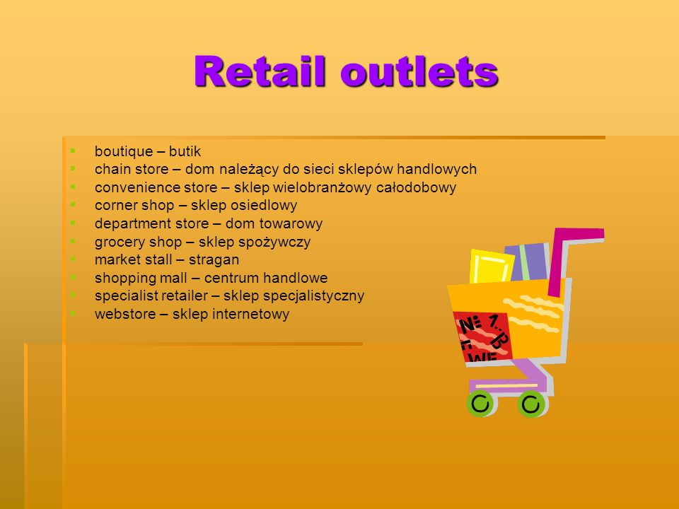 Retail outlets boutique – butik chain store – dom należący do sieci sklepów handlowych convenience store – sklep wielobranżowy całodobowy corner shop – sklep osiedlowy department store – dom towarowy grocery shop – sklep spożywczy market stall – stragan shopping mall – centrum handlowe specialist retailer – sklep specjalistyczny webstore – sklep internetowy