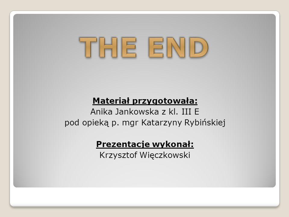 Materiał przygotowała: Anika Jankowska z kl. III E pod opieką p. mgr Katarzyny Rybińskiej Prezentacje wykonał: Krzysztof Więczkowski