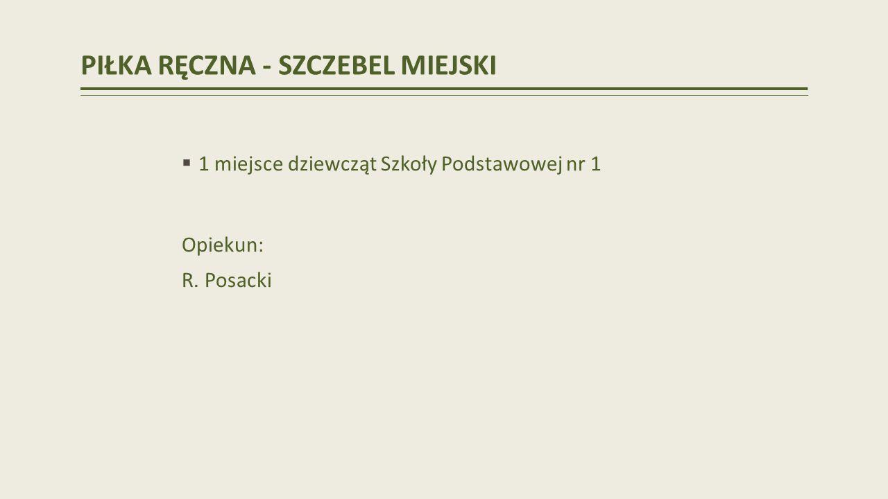 PIŁKA RĘCZNA - SZCZEBEL MIEJSKI 1 miejsce dziewcząt Szkoły Podstawowej nr 1 Opiekun: R. Posacki