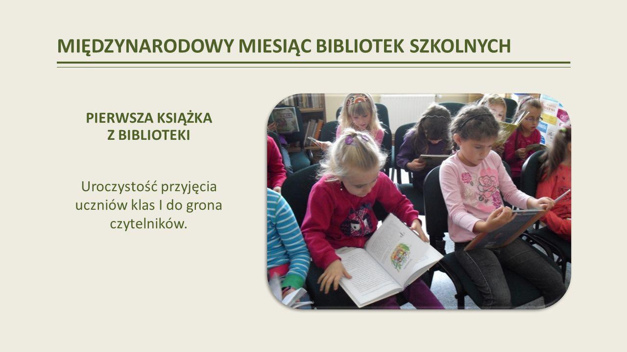 MIĘDZYNARODOWY MIESIĄC BIBLIOTEK SZKOLNYCH PIERWSZA KSIĄŻKA Z BIBLIOTEKI Uroczystość przyjęcia uczniów klas I do grona czytelników.