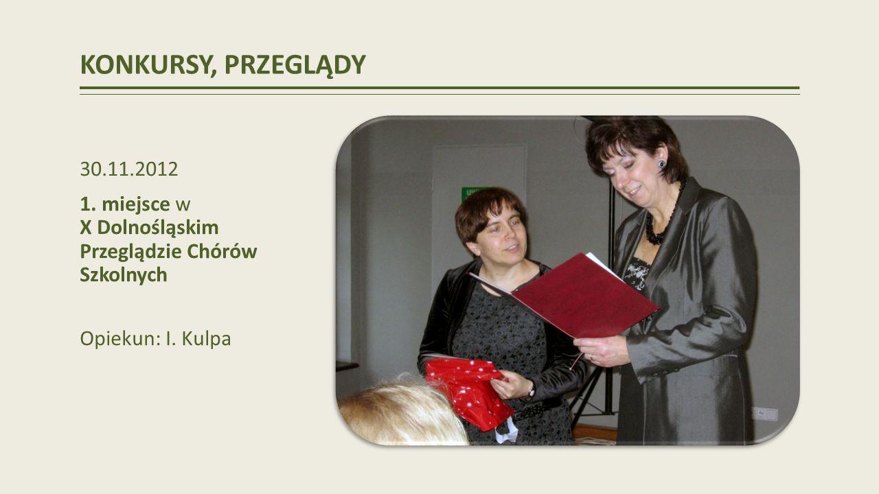 KONKURSY, PRZEGLĄDY 30.11.2012 1.miejsce w X Dolnośląskim Przeglądzie Chórów Szkolnych Opiekun: I.