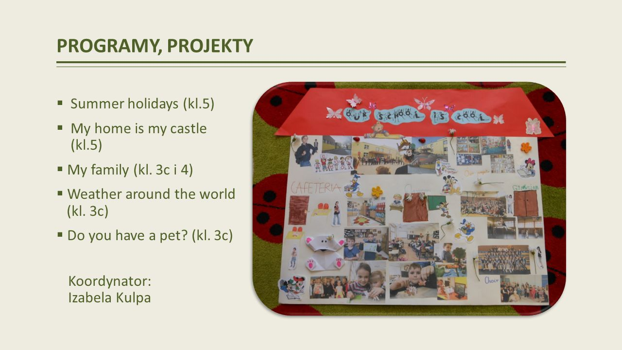 PROGRAMY, PROJEKTY Summer holidays (kl.5) My home is my castle (kl.5) My family (kl. 3c i 4) Weather around the world (kl. 3c) Do you have a pet? (kl.
